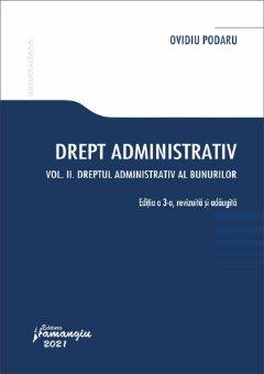 Drept administrativ. Vol. II Dreptul administrativ al bunurilor. Editia a 3-a autor Ovidiu Podaru